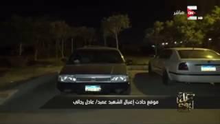 """كل يوم: حصرياً بالفيديو .. اللقطات الأوليه من موقع حادث إغتيال الشهيد """"عميد/ عادل رجائي"""""""