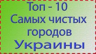 Топ - 10 самых чистых городов Украины в 2019 году