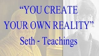 YOU CREATE YOUR OWN REALITY - Jane Roberts- Seth  Teachings