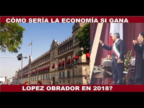 CÓMO SERIA LA ECONOMÍA DE MÉXICO SI GANA LOPEZ OBRADOR LA PRESIDENCIA