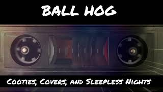 Download Ball Hog - Cooties, Covers, & Sleepless Nights