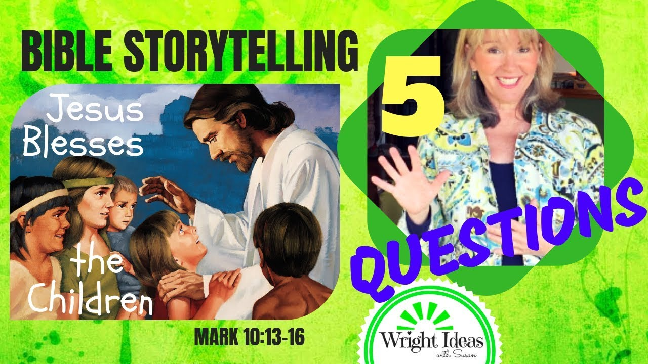 5 questions for bible storytelling jesus blesses children mark