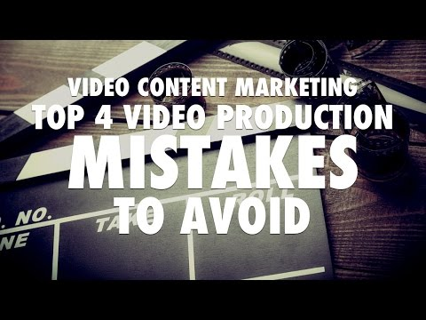 Video Content Marketing - Top 4 Video Production Mistakes to Avoid