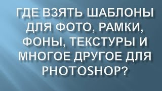 Где взять ШАБЛОНЫ для ФОТО, РАМКИ, ФОНЫ, ТЕКСТУРЫ для PHOTOSHOP