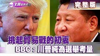 【完整版】2018.05.27《文茜世界周報》BBC:川普挑起貿易戰初衷 純為選舉考量 Sisy's World News