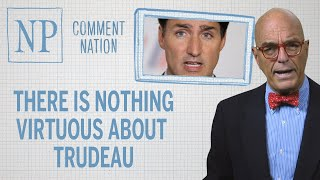 Comment Nation: There is nothing virtuous about Trudeau