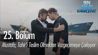 Mustafa, Tahir', teslim olmaktan vazgeçirmeye çalışıyor - Sen Anlat Karadeniz 25. Bölüm
