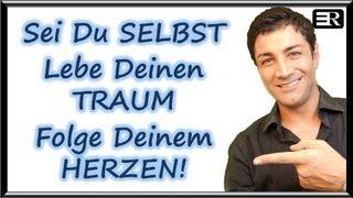 Sei Du SELBST! Lebe Deinen TRAUM! Folge Deinem HERZEN!!!