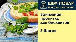 Ванильная пропитка для бисквитов . Рецепт от шеф повара Максима Григорьева