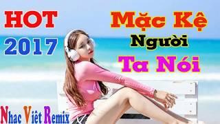 Nhạc Việt Remix 2017 - Liên Khúc Mặc Kệ Người Ta Nói Remix - Nhạc Trẻ Tâm Trạng Hay Nhất 2017