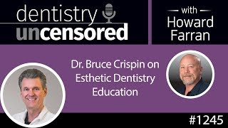 1245 Dr. Bruce Crispin on Esthetic Dentistry Education : Dentistry Uncensored with Howard Farran