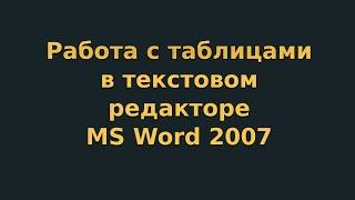 Работа с таблицами в текстовом редакторе MS Word 2007 (видеоурок 4)