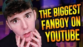 THE BIGGEST FANBOY ON YOUTUBE