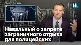 Навальный о запрете заграничного отдыха для полицейских