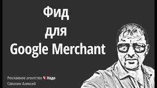Фид для Google Merchant Google Покупки Shopping Настроить Google Merchant Торговые Кампании Adwords