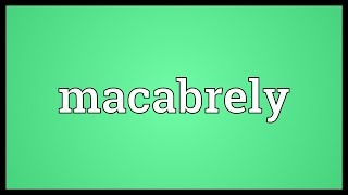 Macabrely Meaning