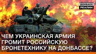 Чем украинская армия громит российскую бронетехнику на Донбассе? | Донбасc Реалии