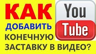 Как добавить конечную заставку в видео на Ютуб