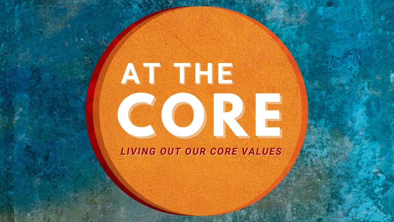 At The Core: Living out our core values - Part 1