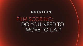 34 Do I Need To Move To L A To Make It In Film Scoring 34