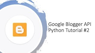 Getting started with Google Blogger API with Python tutorial #2