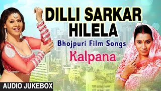 dilli sarkar hilela bhojpuri film songs audio jukebox singer kalpana hamaarbhojpuri