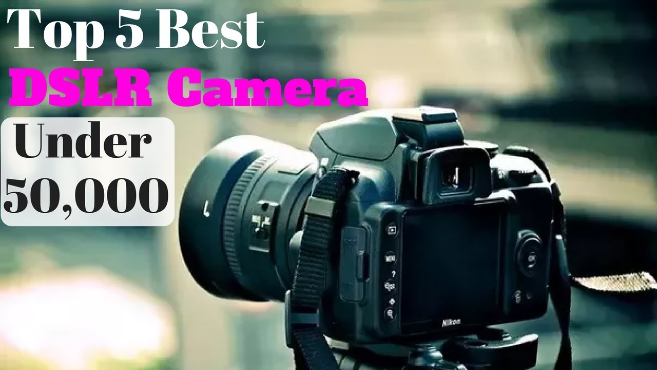 Top 5 Best Dslr Camera Under Rs 50000 In 2018 Youtube