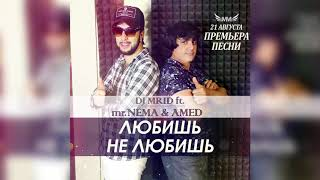 Mr.NЁMA ft. Amed & Dj.Mrid -  ЛЮБИШЬ НЕ ЛЮБИШЬ