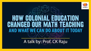 How Colonial Education Changed Our Math Teaching   C.K. Raju