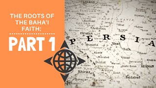 The Roots of the Baha'i Faith: Part 1