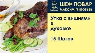 Утка с вишнями в духовке . Рецепт от шеф повара Максима Григорьева