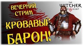 Кровавый Барон! - The Witcher 3 Wild Hunt - Вечерний стрим!