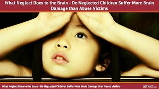 What Neglect Does to the Brain - Do Neglected Children Suffer More Brain Damage than Abuse Victims