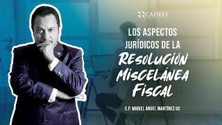 Cadefi - Los Aspectos Jurídicos De La Resolución Miscelánea Fiscal - 19 Febrero 2021