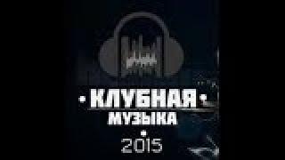 ЛУЧШАЯ НОВАЯ КЛУБНАЯ ТАНЦЕВАЛЬНАЯ МУЗЫКА Best new club music 2015