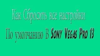 ( Видео Урок) Как Сбросить все настройки По умолчанию В Sony Vegas Pro 13