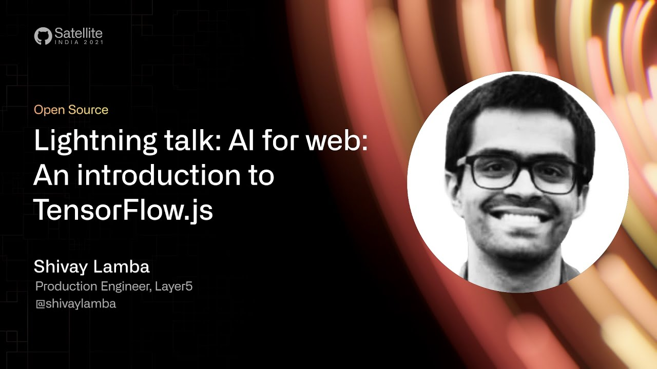 GitHub Satellite India 2021 - Lightning talk: AI for web: An Introduction to TensorFlow.js