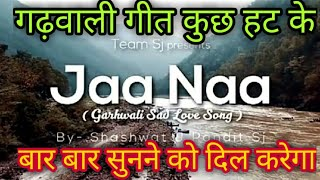 Jaa Naa || Shashwat J Pandit || Latest Uttarakhandi Song 2018||Sad Love song