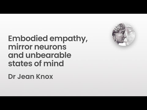 Embodied empathy, mirror neurons and unbearable states of mind  - Dr Jean Knox