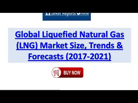 2017 Liquefied Natural Gas Industry Global Market Trends, Share, Size and 2021 Forecasts Report