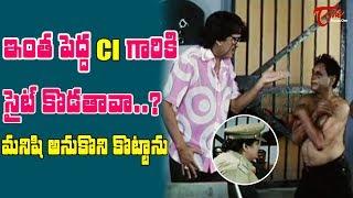 ఇంత పెద్ద సీఐ గారికి సైట్ కొడతావా? మనిషి అనుకొని కొట్టాను | Telugu Movie Comedy Scenes | TeluguOne