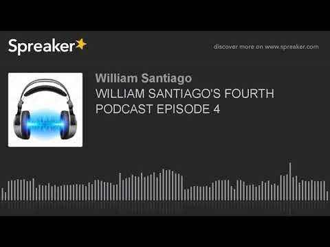 WILLIAM SANTIAGO'S FOURTH PODCAST EPISODE 4