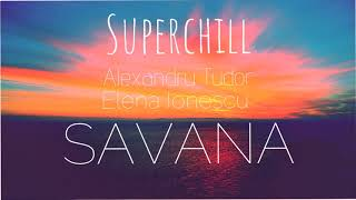 Superchill &amp Alexandru Tudor -Savana (feat. Elena Ionescu)
