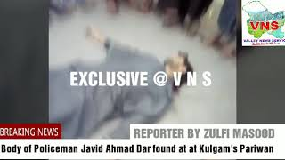 *In Video : Body of Policeman Javid Ahmad Dar found at at Kulgam's Pariwan*   *_REPORTED BY VNS TEAM