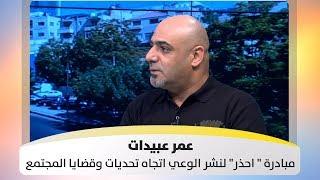 """عمر عبيدات - مبادرة """" احذر"""" لنشر الوعي اتجاه تحديات وقضايا المجتمع"""