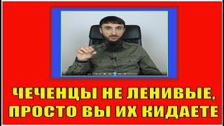 Чеченцы ленивый народ. С вами не работают, потому что вы кидаете.