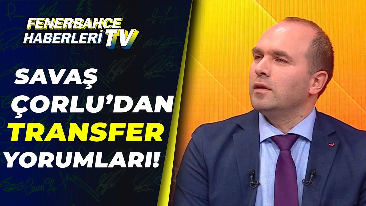Savaş Çorlu, Fenerbahçe'nin Transfer Gündemini Yorumladı