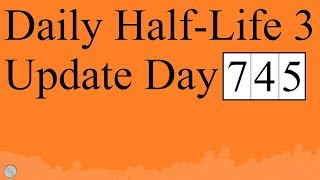 Daily Half-Life 3 Update: Day 745