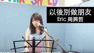Eric 周興哲【以後別做朋友】- Yokez 叶玉棂 Cover