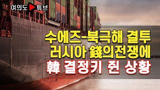 [여의도튜브] 수에즈-북극해 결투 러시아 錢의전쟁에 韓 결정키 쥔 상황